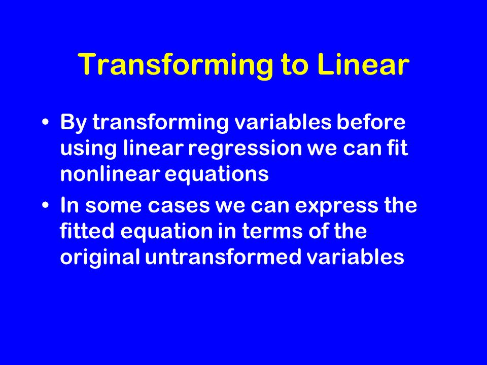 Transforming to Linear By transforming variables before using linear regression we can fit nonlinear equations In some cases we can express the fitted equation in terms of the original untransformed variables