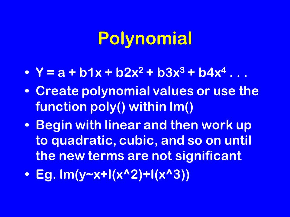 Polynomial Y = a + b1x + b2x 2 + b3x 3 + b4x 4... Create polynomial values or use the function poly() within lm() Begin with linear and then work up t