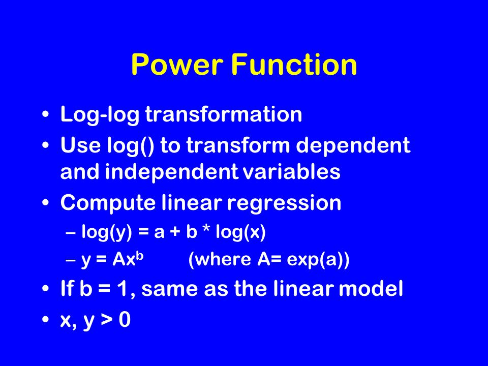 Power Function Log-log transformation Use log() to transform dependent and independent variables Compute linear regression –log(y) = a + b * log(x) –y = Ax b (where A= exp(a)) If b = 1, same as the linear model x, y > 0