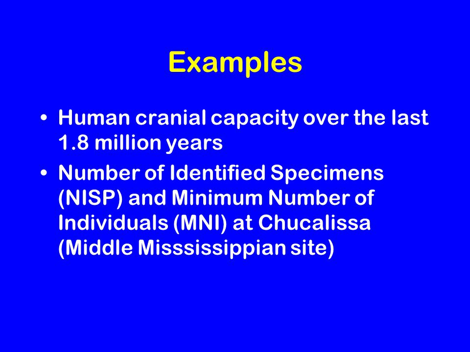Examples Human cranial capacity over the last 1.8 million years Number of Identified Specimens (NISP) and Minimum Number of Individuals (MNI) at Chucalissa (Middle Misssissippian site)