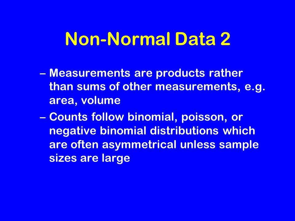 Non-Normal Data 2 –Measurements are products rather than sums of other measurements, e.g.