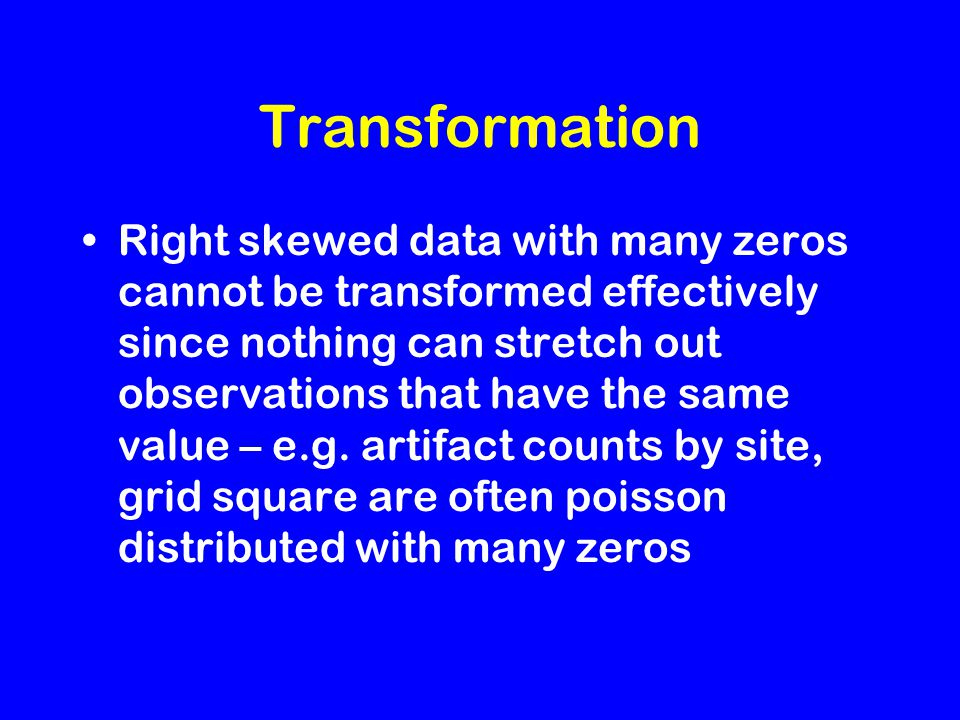 Transformation Right skewed data with many zeros cannot be transformed effectively since nothing can stretch out observations that have the same value – e.g.