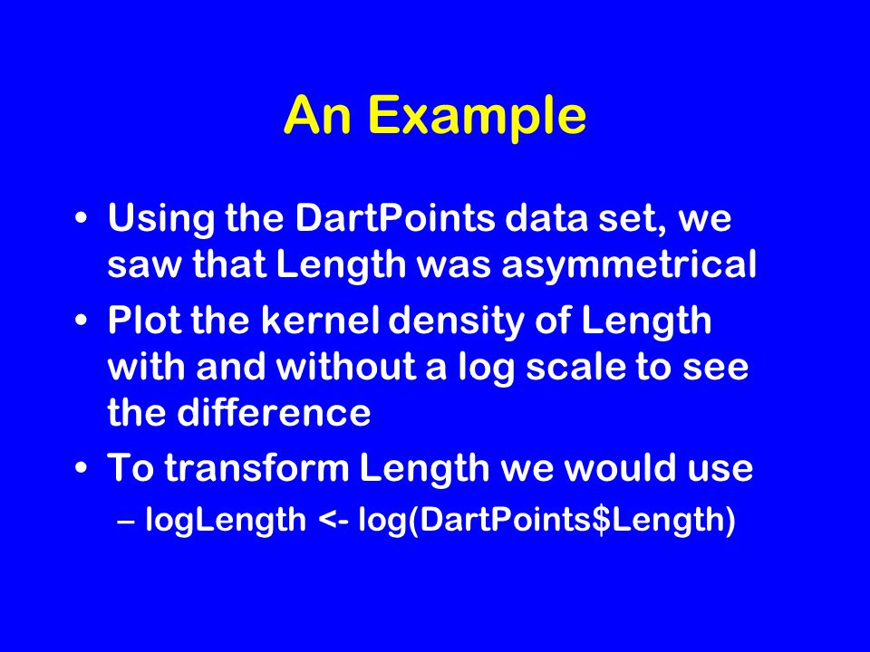 An Example Using the DartPoints data set, we saw that Length was asymmetrical Plot the kernel density of Length with and without a log scale to see the difference To transform Length we would use –logLength <- log(DartPoints$Length)