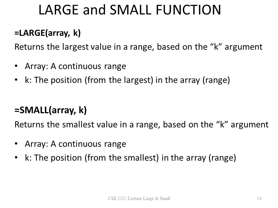 LARGE and SMALL FUNCTION =LARGE(array, k) Returns the largest value in a range, based on the k argument Array: A continuous range k: The position (from the largest) in the array (range) =SMALL(array, k) Returns the smallest value in a range, based on the k argument Array: A continuous range k: The position (from the smallest) in the array (range) 14CSE 2111 Lecture Large & Small