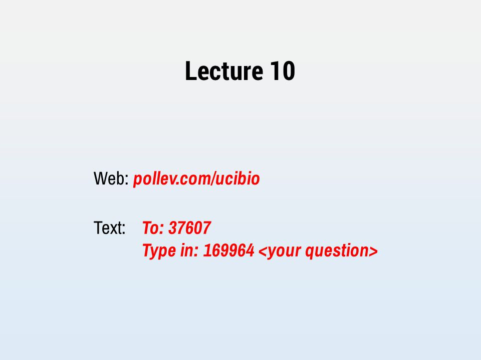 Lecture 10 Web: pollev.com/ucibio Text: To: 37607 Type in: 169964