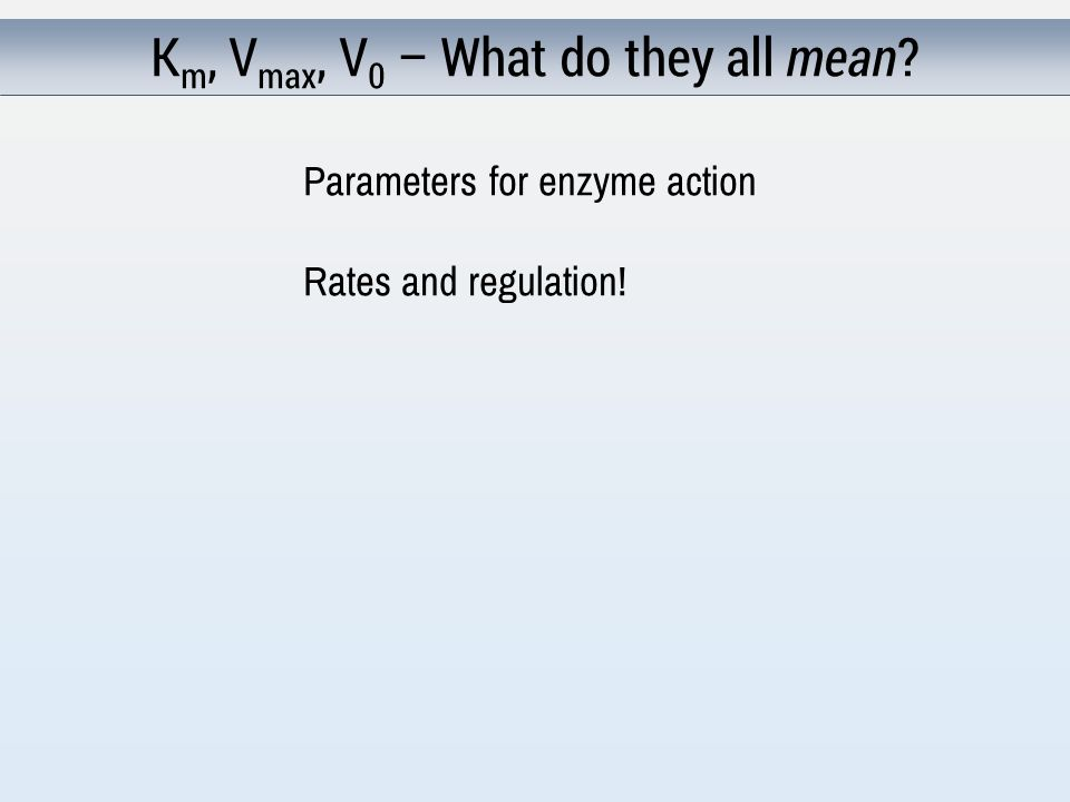K m, V max, V 0 – What do they all mean Parameters for enzyme action Rates and regulation!