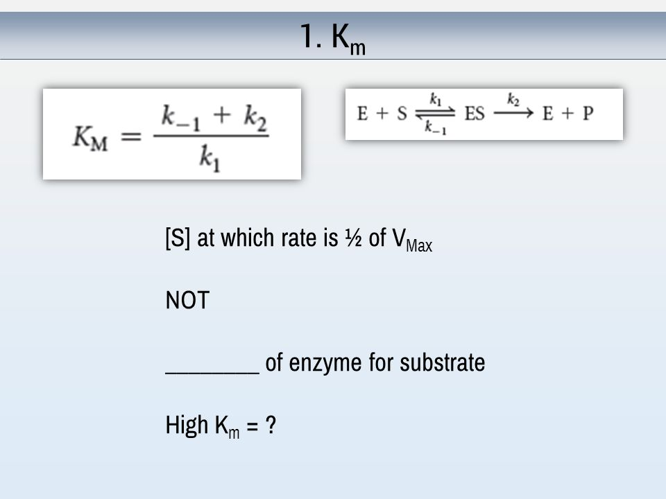 1. K m [S] at which rate is ½ of V Max NOT ________ of enzyme for substrate High K m =