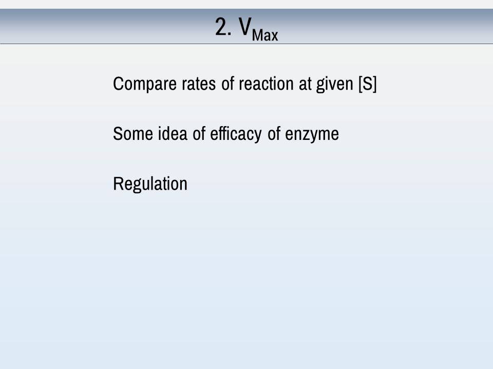 2. V Max Compare rates of reaction at given [S] Some idea of efficacy of enzyme Regulation