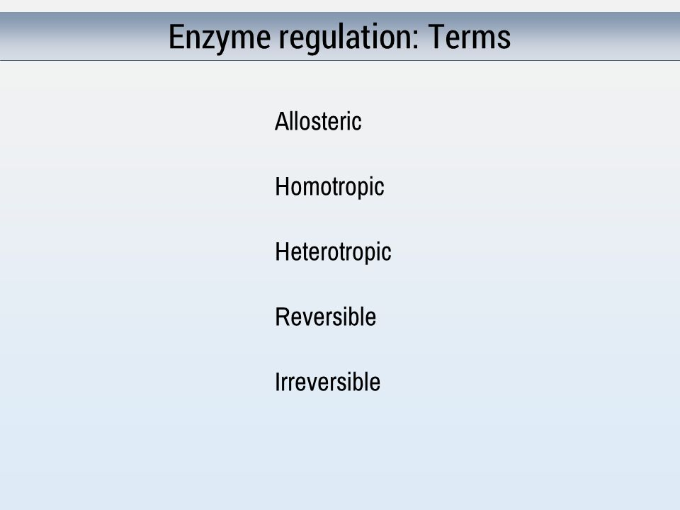 Enzyme regulation: Terms Allosteric Homotropic Heterotropic Reversible Irreversible