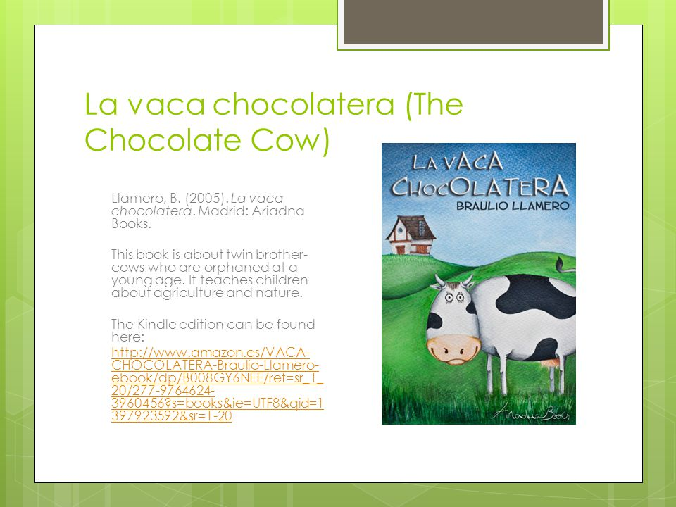 La vaca chocolatera (The Chocolate Cow) Llamero, B. (2005). La vaca chocolatera. Madrid: Ariadna Books. This book is about twin brother- cows who are