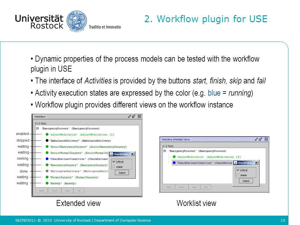 13 Dynamic properties of the process models can be tested with the workflow plugin in USE The interface of Activities is provided by the buttons start, finish, skip and fail Activity execution states are expressed by the color (e.g.