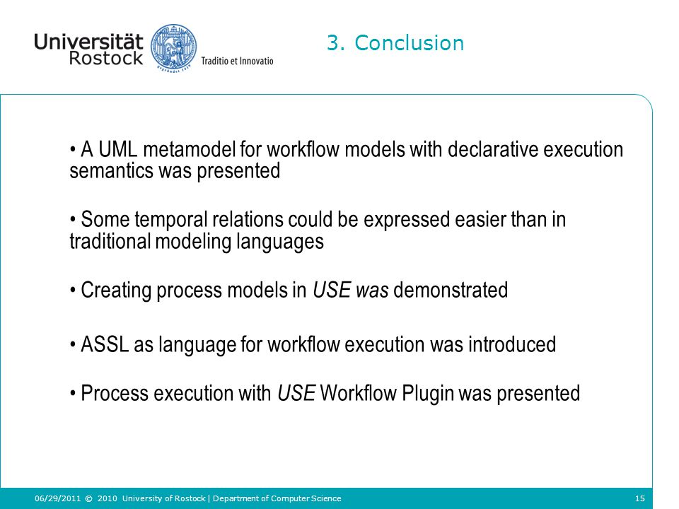 15 A UML metamodel for workflow models with declarative execution semantics was presented Some temporal relations could be expressed easier than in traditional modeling languages Creating process models in USE was demonstrated ASSL as language for workflow execution was introduced Process execution with USE Workflow Plugin was presented 3.