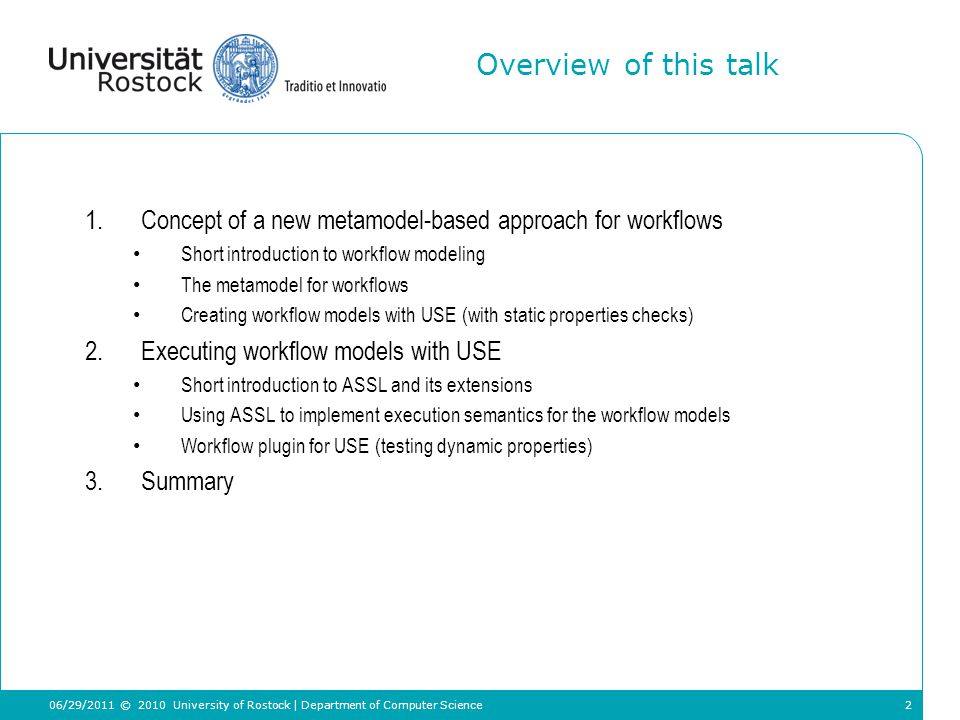 2 Overview of this talk 1.Concept of a new metamodel-based approach for workflows Short introduction to workflow modeling The metamodel for workflows Creating workflow models with USE (with static properties checks) 2.Executing workflow models with USE Short introduction to ASSL and its extensions Using ASSL to implement execution semantics for the workflow models Workflow plugin for USE (testing dynamic properties) 3.Summary © 2010 University of Rostock | Department of Computer Science 06/29/2011