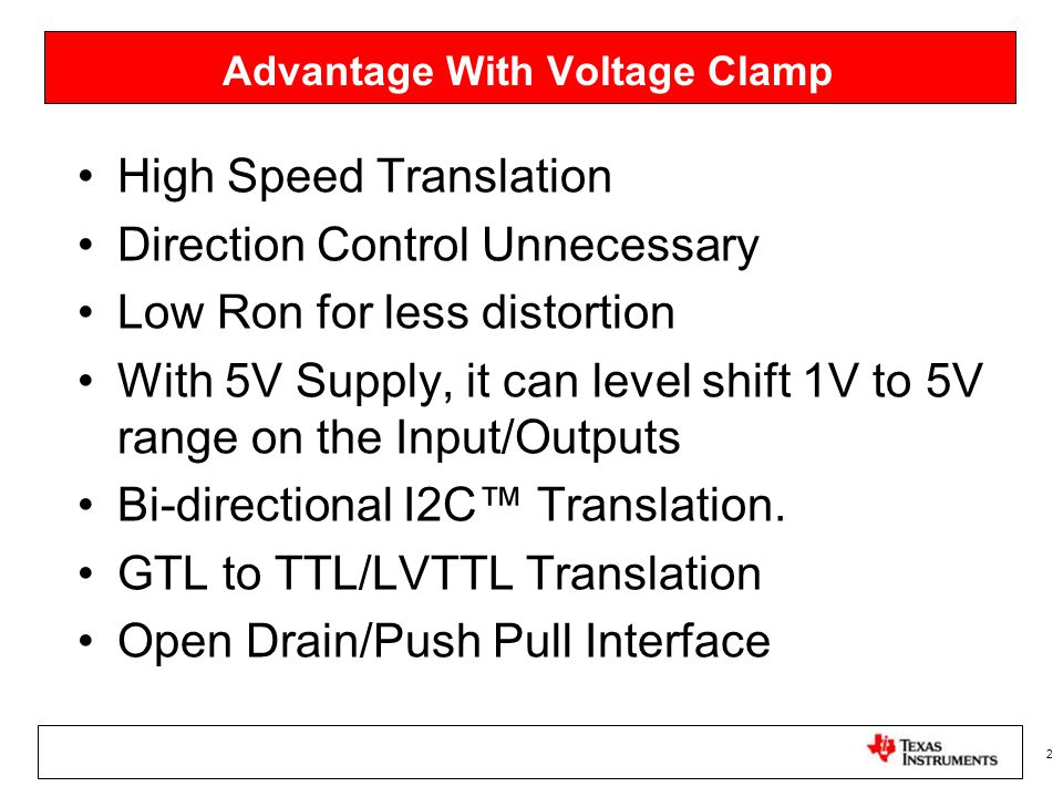 Advantage With Voltage Clamp High Speed Translation Direction Control Unnecessary Low Ron for less distortion With 5V Supply, it can level shift 1V to 5V range on the Input/Outputs Bi-directional I2C™ Translation.