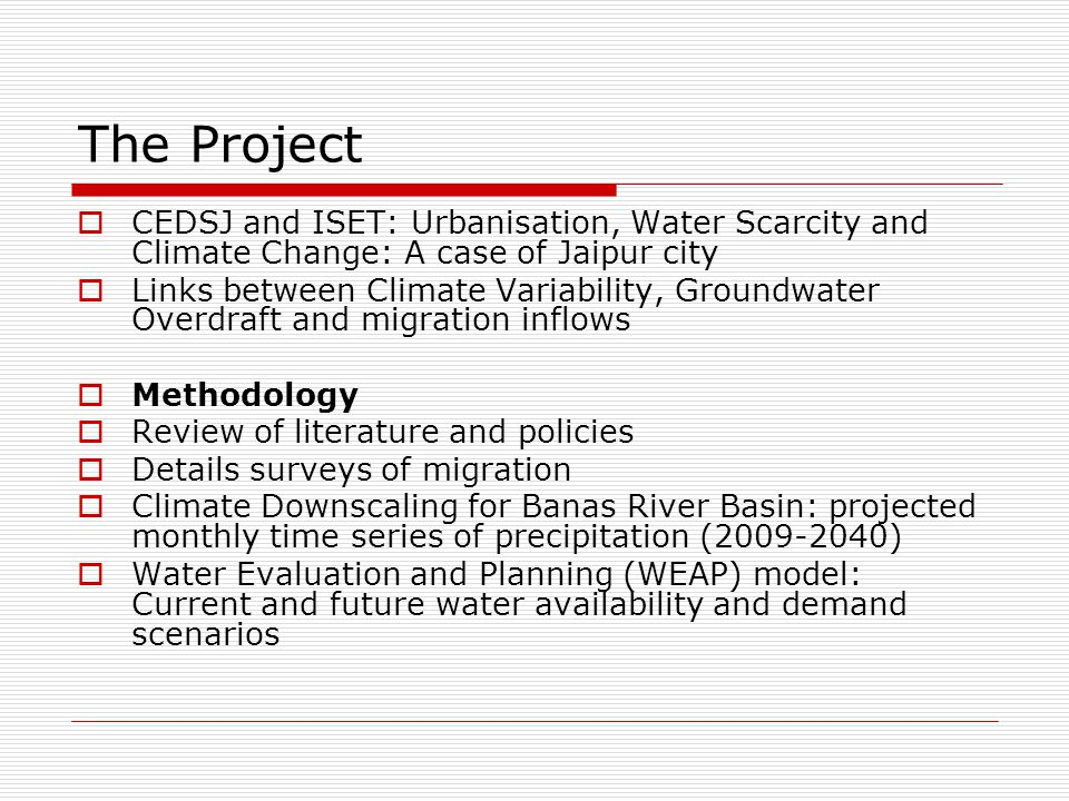 The Project  CEDSJ and ISET: Urbanisation, Water Scarcity and Climate Change: A case of Jaipur city  Links between Climate Variability, Groundwater Overdraft and migration inflows  Methodology  Review of literature and policies  Details surveys of migration  Climate Downscaling for Banas River Basin: projected monthly time series of precipitation (2009-2040)  Water Evaluation and Planning (WEAP) model: Current and future water availability and demand scenarios