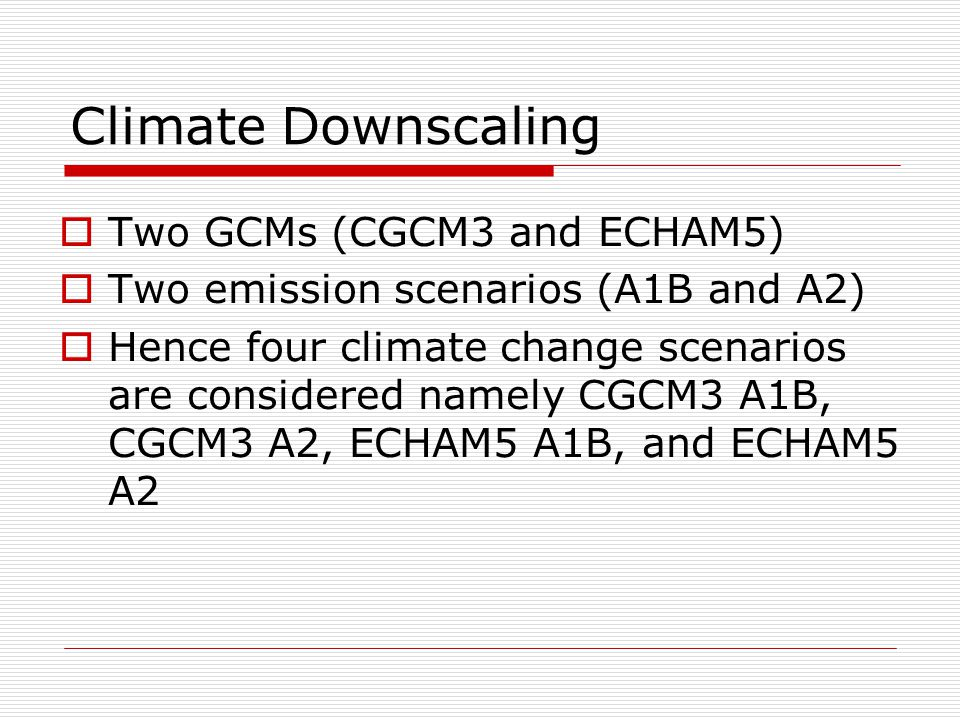 Climate Downscaling  Two GCMs (CGCM3 and ECHAM5)  Two emission scenarios (A1B and A2)  Hence four climate change scenarios are considered namely CGCM3 A1B, CGCM3 A2, ECHAM5 A1B, and ECHAM5 A2