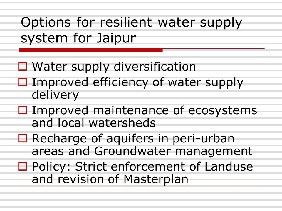 Options for resilient water supply system for Jaipur  Water supply diversification  Improved efficiency of water supply delivery  Improved maintenance of ecosystems and local watersheds  Recharge of aquifers in peri-urban areas and Groundwater management  Policy: Strict enforcement of Landuse and revision of Masterplan