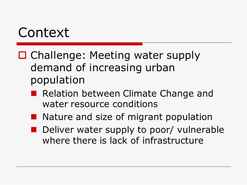 Context  Challenge: Meeting water supply demand of increasing urban population Relation between Climate Change and water resource conditions Nature and size of migrant population Deliver water supply to poor/ vulnerable where there is lack of infrastructure
