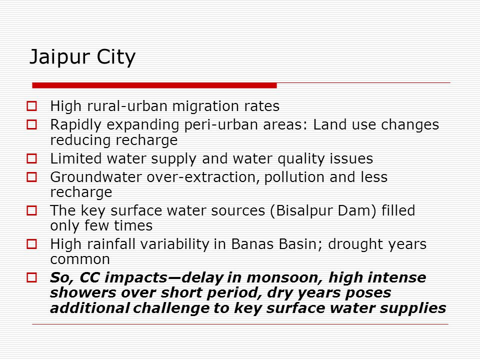 Jaipur City  High rural-urban migration rates  Rapidly expanding peri-urban areas: Land use changes reducing recharge  Limited water supply and water quality issues  Groundwater over-extraction, pollution and less recharge  The key surface water sources (Bisalpur Dam) filled only few times  High rainfall variability in Banas Basin; drought years common  So, CC impacts—delay in monsoon, high intense showers over short period, dry years poses additional challenge to key surface water supplies