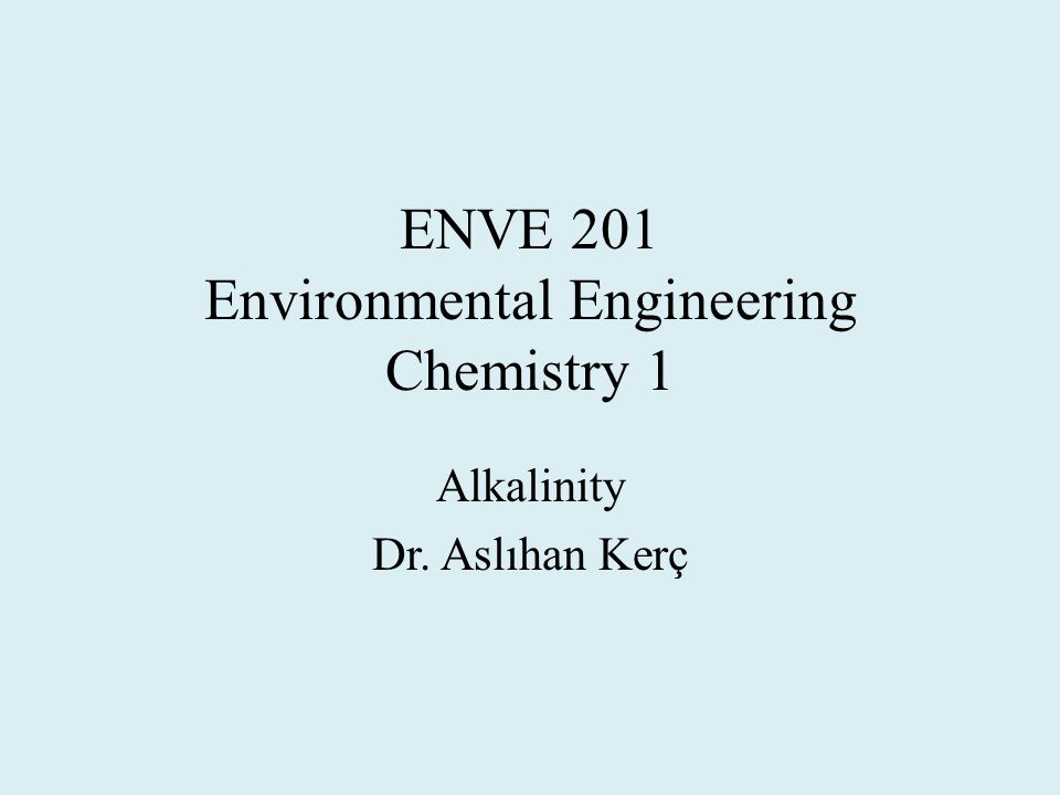 ENVE 201 Environmental Engineering Chemistry 1 Alkalinity Dr. Aslıhan Kerç