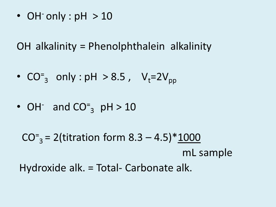 OH - only : pH > 10 OH alkalinity = Phenolphthalein alkalinity CO = 3 only : pH > 8.5, V t =2V pp OH - and CO = 3 pH > 10 CO = 3 = 2(titration form 8.