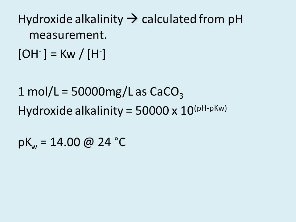 Hydroxide alkalinity  calculated from pH measurement. [OH - ] = Kw / [H - ] 1 mol/L = 50000mg/L as CaCO 3 Hydroxide alkalinity = 50000 x 10 (pH-pKw)