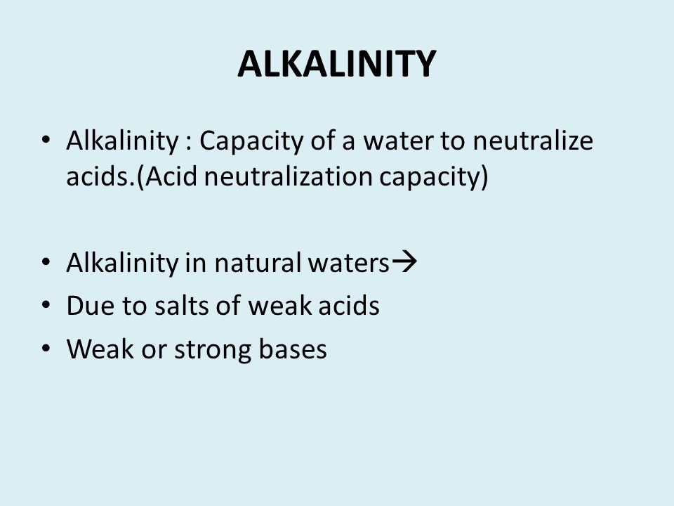 ALKALINITY Alkalinity : Capacity of a water to neutralize acids.(Acid neutralization capacity) Alkalinity in natural waters  Due to salts of weak aci