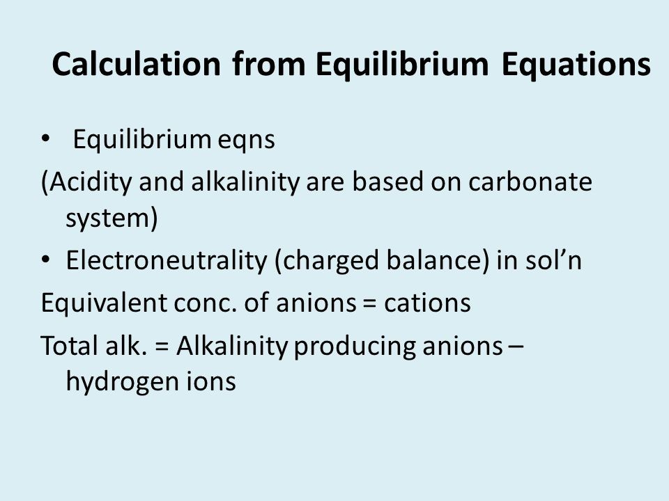 Calculation from Equilibrium Equations Equilibrium eqns (Acidity and alkalinity are based on carbonate system) Electroneutrality (charged balance) in