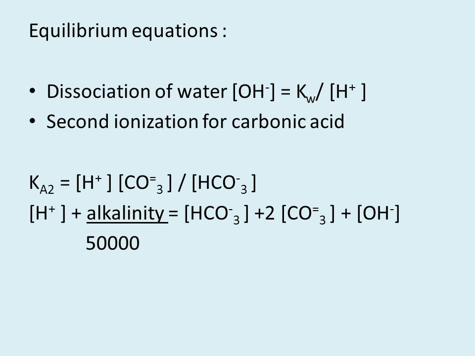 Equilibrium equations : Dissociation of water [OH - ] = K w / [H + ] Second ionization for carbonic acid K A2 = [H + ] [CO = 3 ] / [HCO - 3 ] [H + ] +