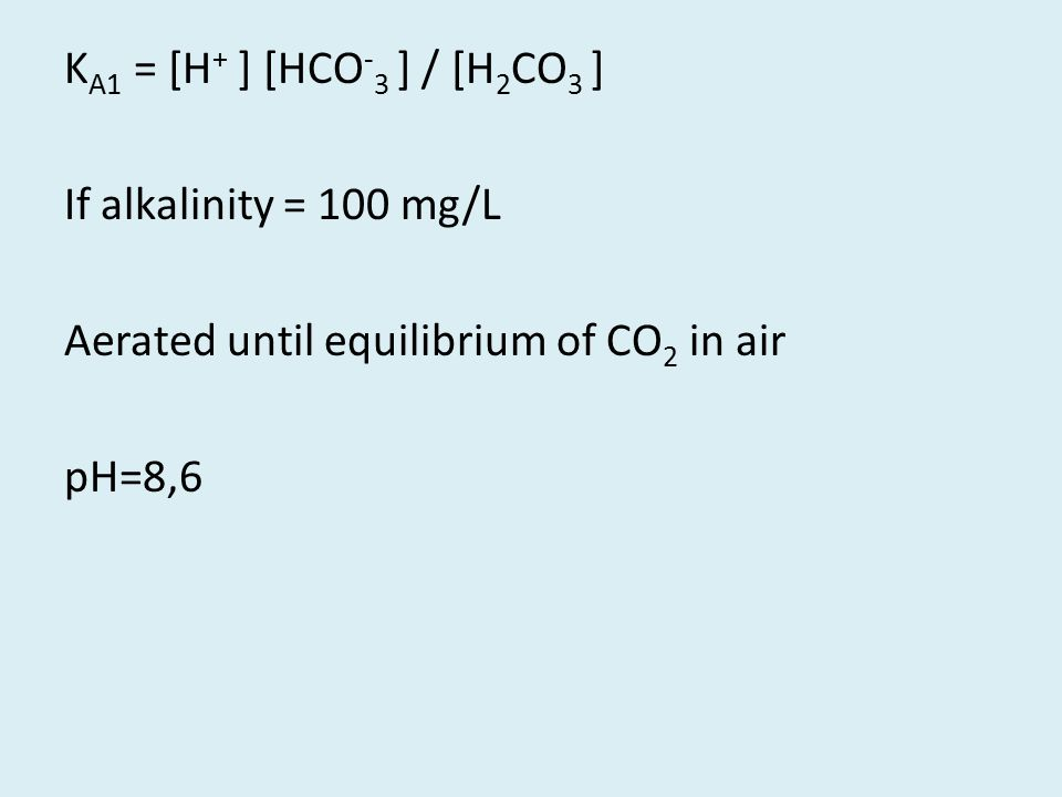 K A1 = [H + ] [HCO - 3 ] / [H 2 CO 3 ] If alkalinity = 100 mg/L Aerated until equilibrium of CO 2 in air pH=8,6