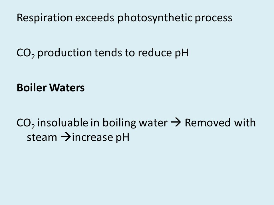 Respiration exceeds photosynthetic process CO 2 production tends to reduce pH Boiler Waters CO 2 insoluable in boiling water  Removed with steam  in