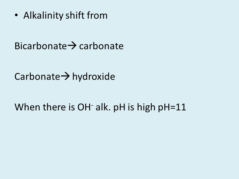 Alkalinity shift from Bicarbonate  carbonate Carbonate  hydroxide When there is OH - alk. pH is high pH=11