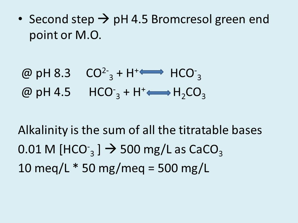Second step  pH 4.5 Bromcresol green end point or M.O. @ pH 8.3 CO 2- 3 + H + HCO - 3 @ pH 4.5 HCO - 3 + H + H 2 CO 3 Alkalinity is the sum of all th