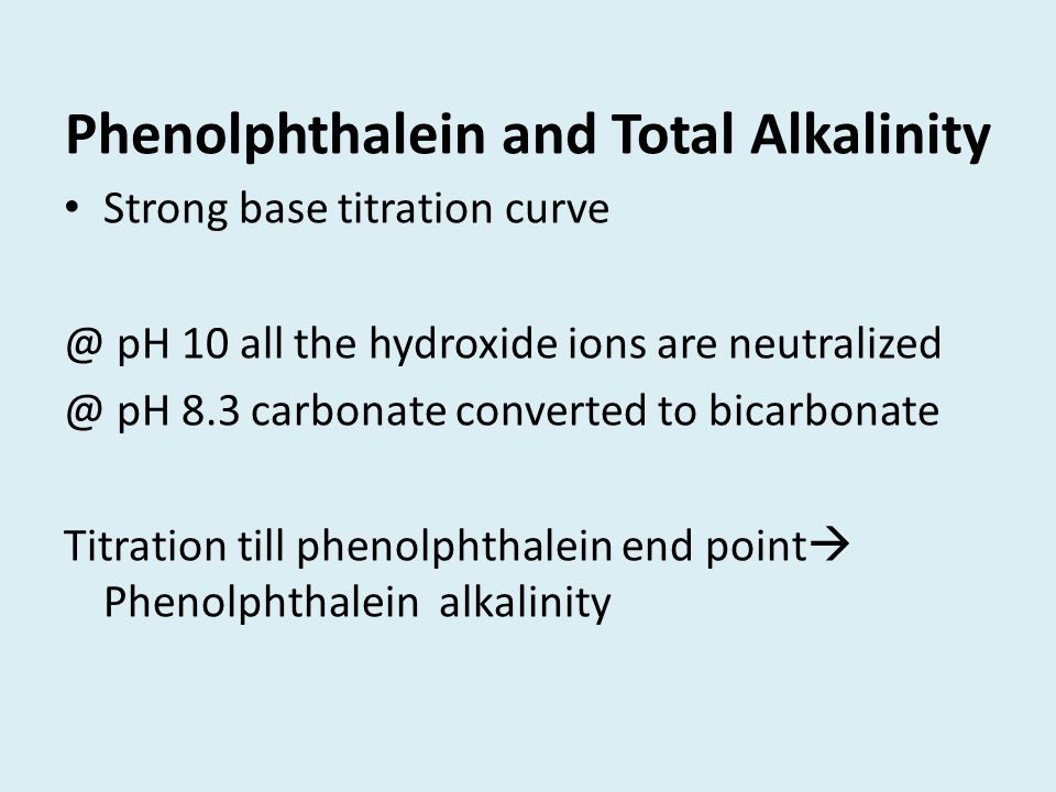 Phenolphthalein and Total Alkalinity Strong base titration curve @ pH 10 all the hydroxide ions are neutralized @ pH 8.3 carbonate converted to bicarb