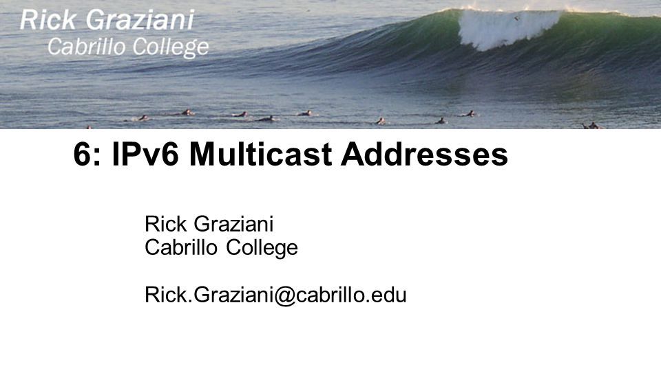 6: IPv6 Multicast Addresses Rick Graziani Cabrillo College Rick.Graziani@cabrillo.edu