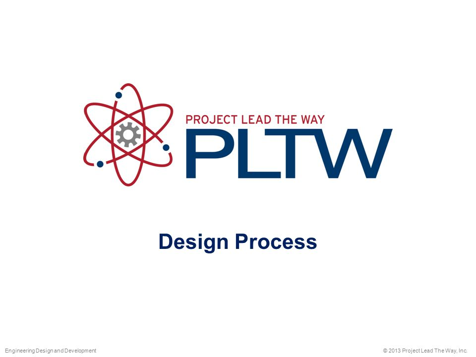 Design Process © 2013 Project Lead The Way, Inc.Engineering Design and Development