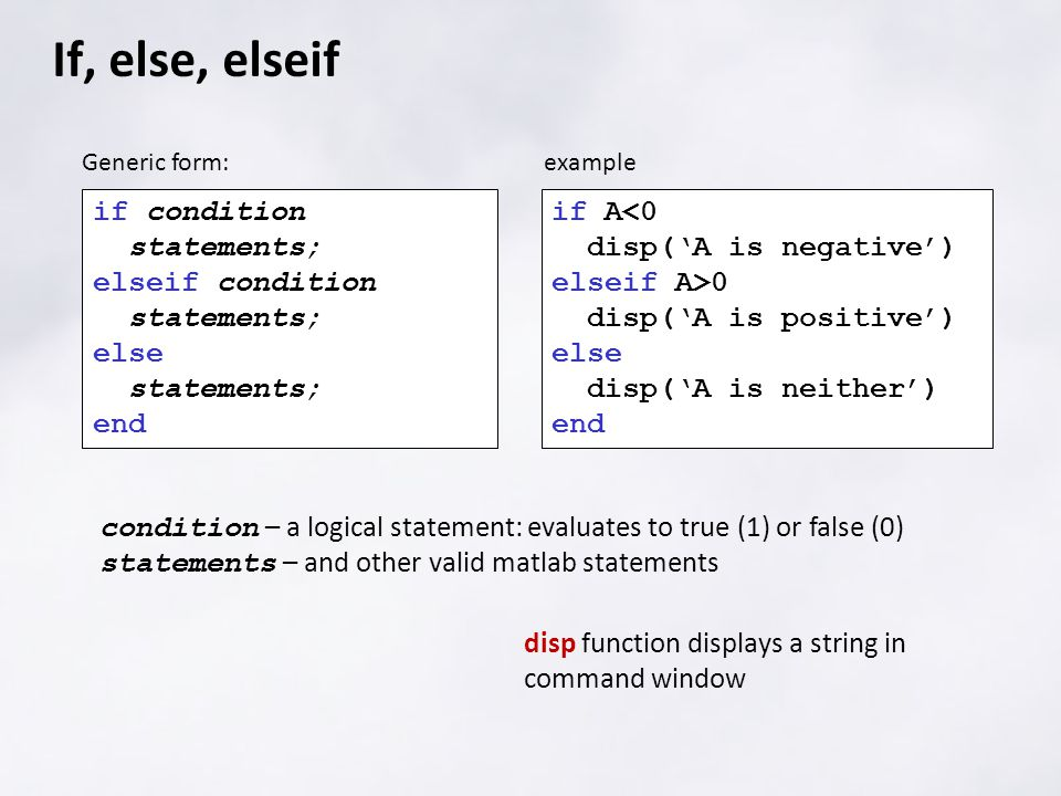 If, else, elseif if condition statements; elseif condition statements; else statements; end Generic form: if A<0 disp('A is negative') elseif A>0 disp
