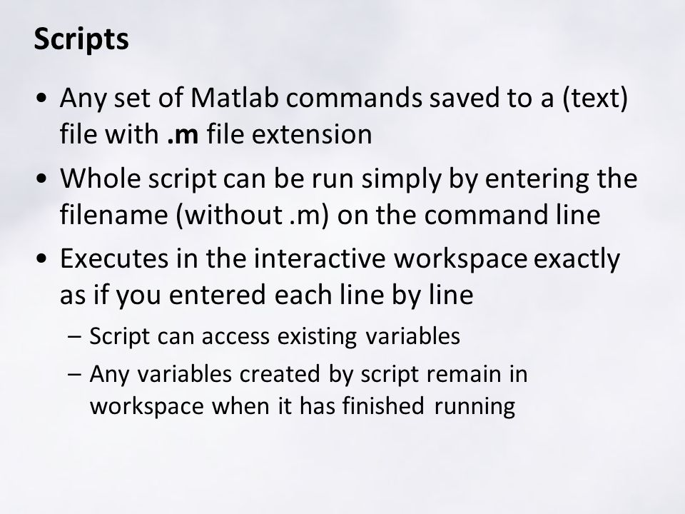 Scripts Any set of Matlab commands saved to a (text) file with.m file extension Whole script can be run simply by entering the filename (without.m) on