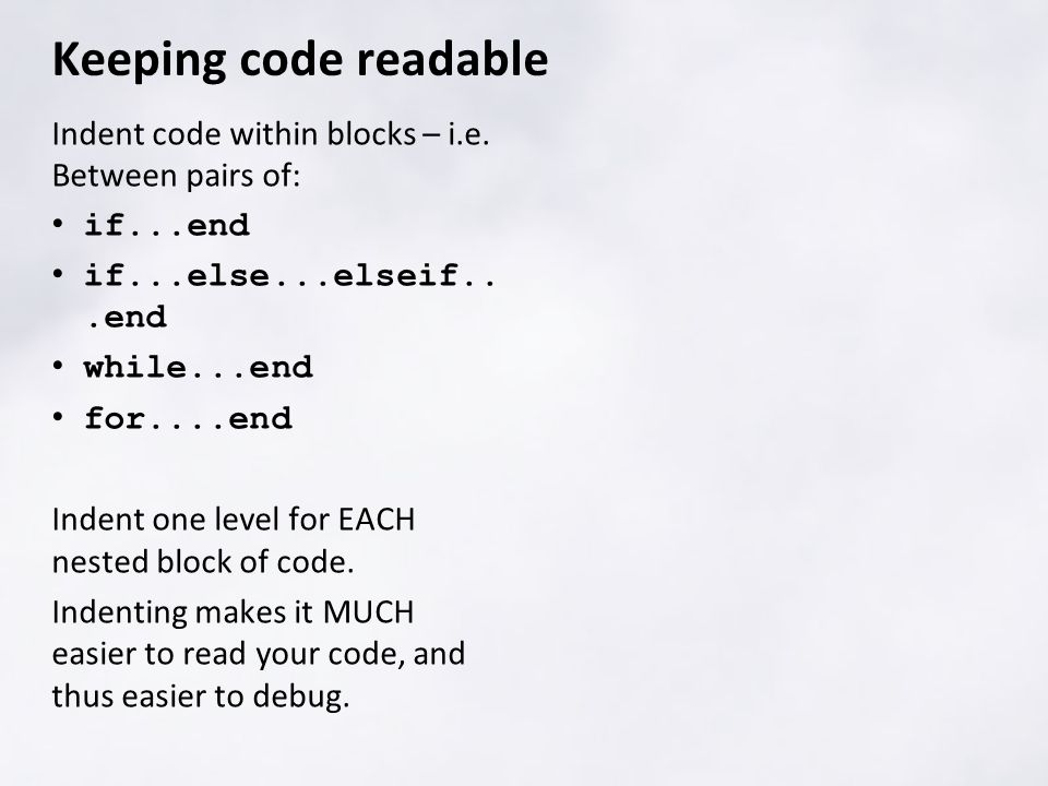 Indent code within blocks – i.e. Between pairs of: if...end if...else...elseif...end while...end for....end Indent one level for EACH nested block of