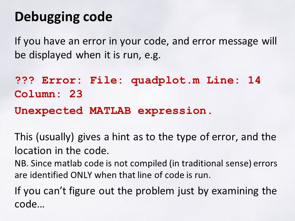 Debugging code If you have an error in your code, and error message will be displayed when it is run, e.g. ??? Error: File: quadplot.m Line: 14 Column