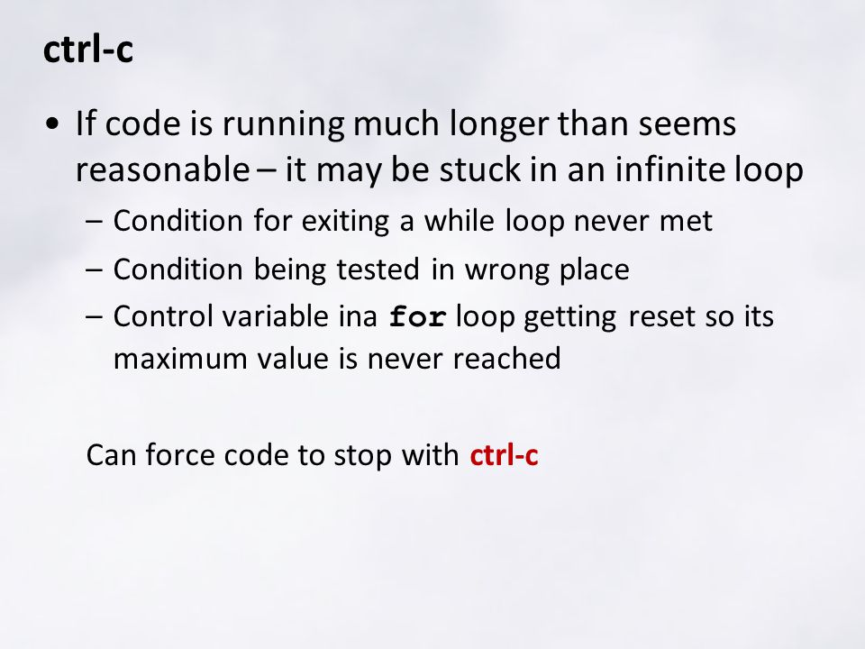 ctrl-c If code is running much longer than seems reasonable – it may be stuck in an infinite loop –Condition for exiting a while loop never met –Condi