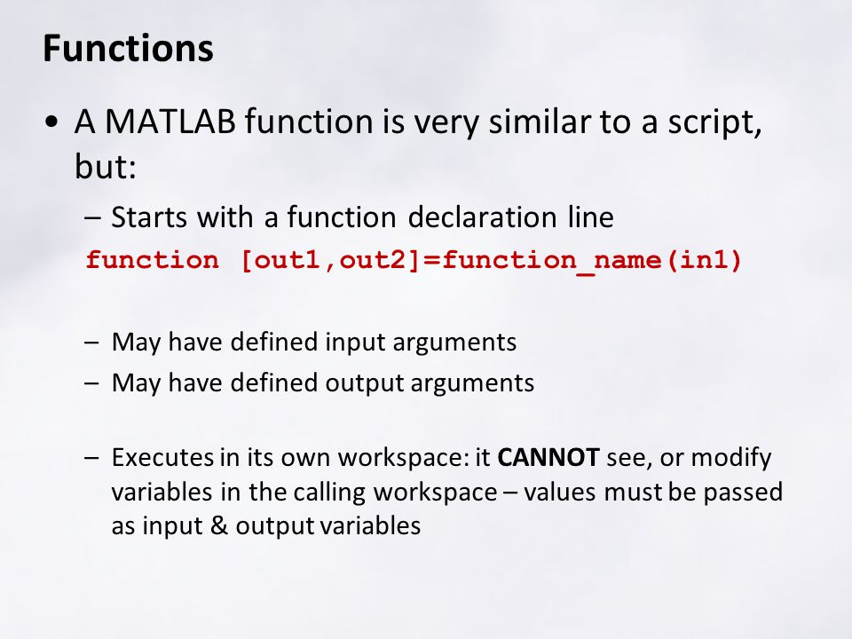 Functions A MATLAB function is very similar to a script, but: –Starts with a function declaration line function [out1,out2]=function_name(in1) –May ha