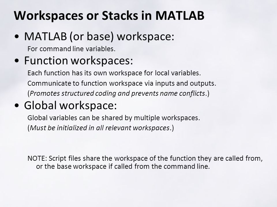 Workspaces or Stacks in MATLAB MATLAB (or base) workspace: For command line variables. Function workspaces: Each function has its own workspace for lo