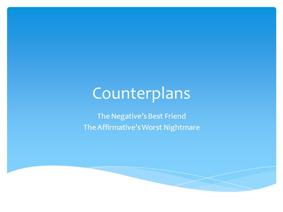 Counterplans The Negative's Best Friend The Affirmative's Worst Nightmare