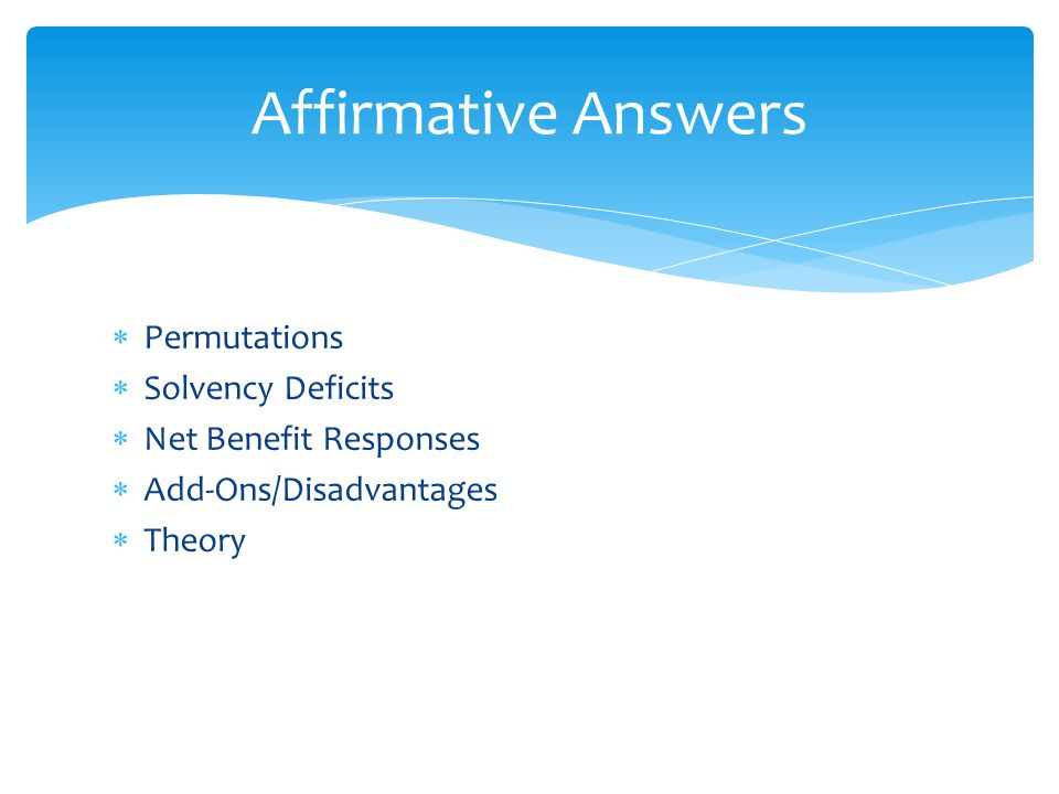  Permutations  Solvency Deficits  Net Benefit Responses  Add-Ons/Disadvantages  Theory Affirmative Answers