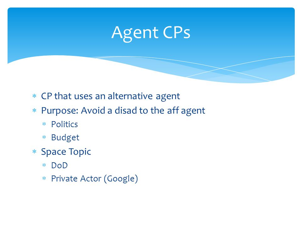  CP that uses an alternative agent  Purpose: Avoid a disad to the aff agent  Politics  Budget  Space Topic  DoD  Private Actor (Google) Agent CPs