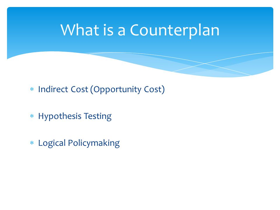  Indirect Cost (Opportunity Cost)  Hypothesis Testing  Logical Policymaking What is a Counterplan