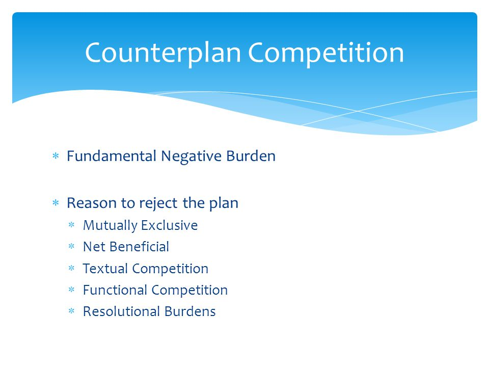  Fundamental Negative Burden  Reason to reject the plan  Mutually Exclusive  Net Beneficial  Textual Competition  Functional Competition  Resolutional Burdens Counterplan Competition