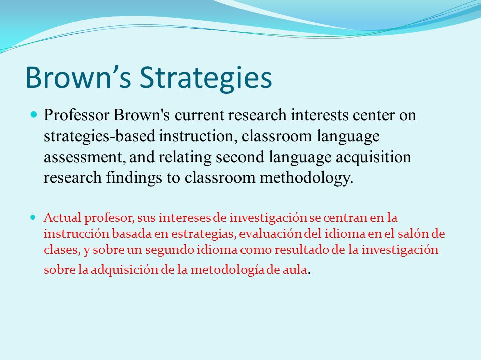 Brown's Strategies Professor Brown's current research interests center on strategies-based instruction, classroom language assessment, and relating se