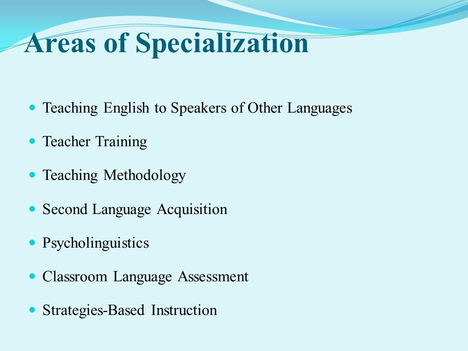 Areas of Specialization Teaching English to Speakers of Other Languages Teacher Training Teaching Methodology Second Language Acquisition Psycholinguistics Classroom Language Assessment Strategies-Based Instruction